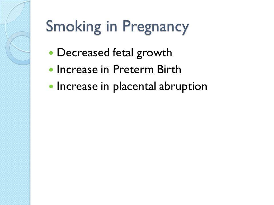 Smoking in Pregnancy Decreased fetal growth Increase in Preterm Birth Increase in placental abruption