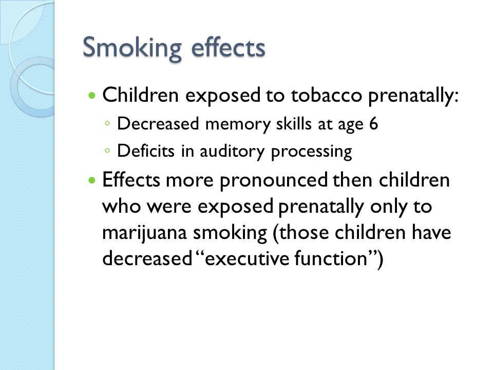 Smoking effects Children exposed to tobacco prenatally: ◦ Decreased memory skills at age 6 ◦ Deficits in auditory processing Effects more pronounced then children who were exposed prenatally only to marijuana smoking (those children have decreased executive function )
