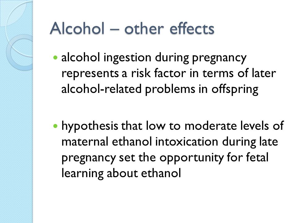 Alcohol – other effects alcohol ingestion during pregnancy represents a risk factor in terms of later alcohol-related problems in offspring hypothesis that low to moderate levels of maternal ethanol intoxication during late pregnancy set the opportunity for fetal learning about ethanol