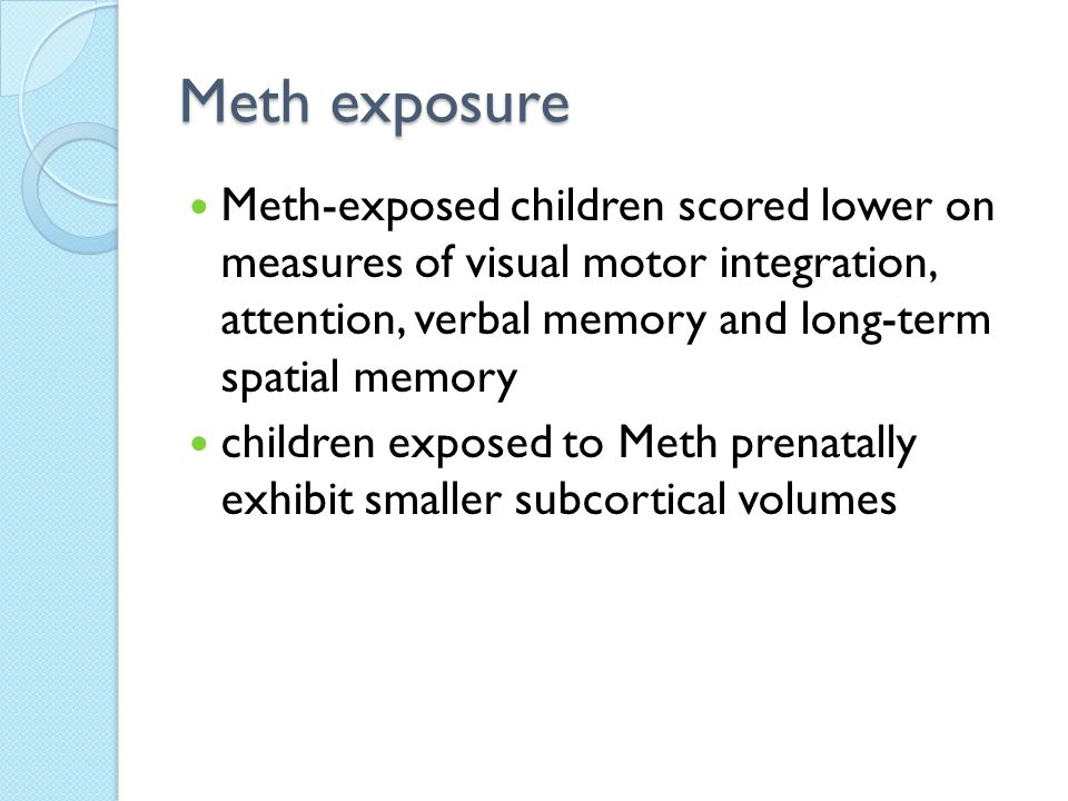 Meth exposure Meth-exposed children scored lower on measures of visual motor integration, attention, verbal memory and long-term spatial memory children exposed to Meth prenatally exhibit smaller subcortical volumes