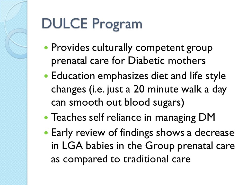DULCE Program Provides culturally competent group prenatal care for Diabetic mothers Education emphasizes diet and life style changes (i.e.