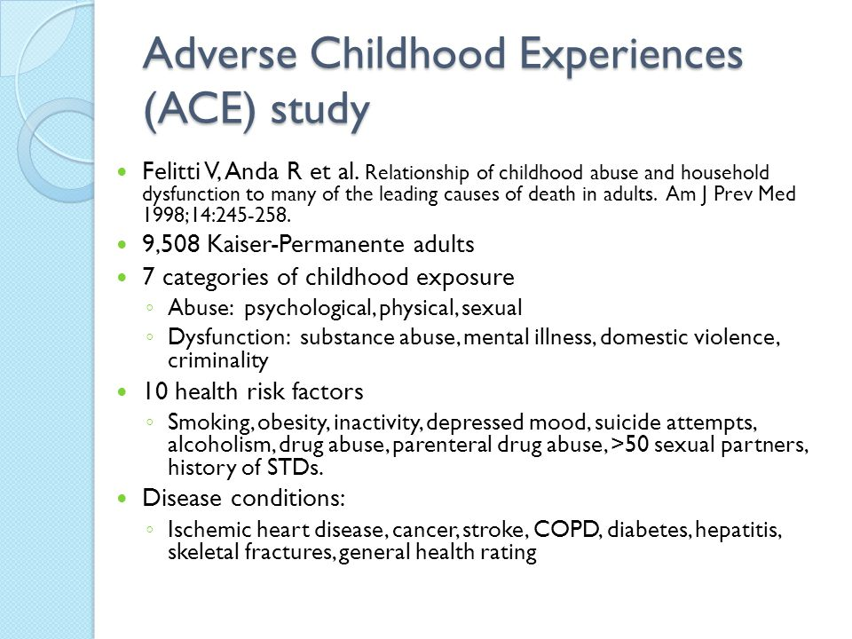 Adverse Childhood Experiences (ACE) study Felitti V, Anda R et al. Relationship of childhood abuse and household dysfunction to many of the leading ca