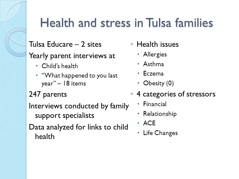 Health and stress in Tulsa families Tulsa Educare – 2 sites Yearly parent interviews at  Child's health  What happened to you last year – 18 items 247 parents Interviews conducted by family support specialists Data analyzed for links to child health ◦ Health issues  Allergies  Asthma  Eczema  Obesity (0) ◦ 4 categories of stressors  Financial  Relationship  ACE  Life Changes