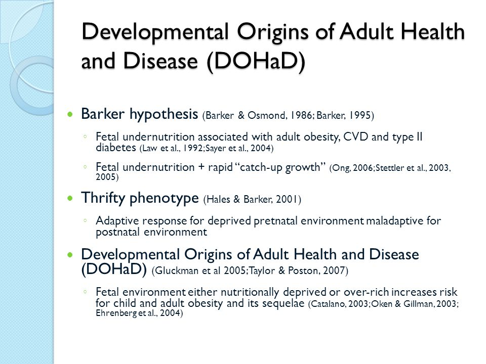 Developmental Origins of Adult Health and Disease (DOHaD) Barker hypothesis (Barker & Osmond, 1986; Barker, 1995) ◦ Fetal undernutrition associated with adult obesity, CVD and type II diabetes (Law et al., 1992; Sayer et al., 2004) ◦ Fetal undernutrition + rapid catch-up growth (Ong, 2006; Stettler et al., 2003, 2005) Thrifty phenotype (Hales & Barker, 2001) ◦ Adaptive response for deprived pretnatal environment maladaptive for postnatal environment Developmental Origins of Adult Health and Disease (DOHaD) (Gluckman et al 2005; Taylor & Poston, 2007) ◦ Fetal environment either nutritionally deprived or over-rich increases risk for child and adult obesity and its sequelae (Catalano, 2003; Oken & Gillman, 2003; Ehrenberg et al., 2004)
