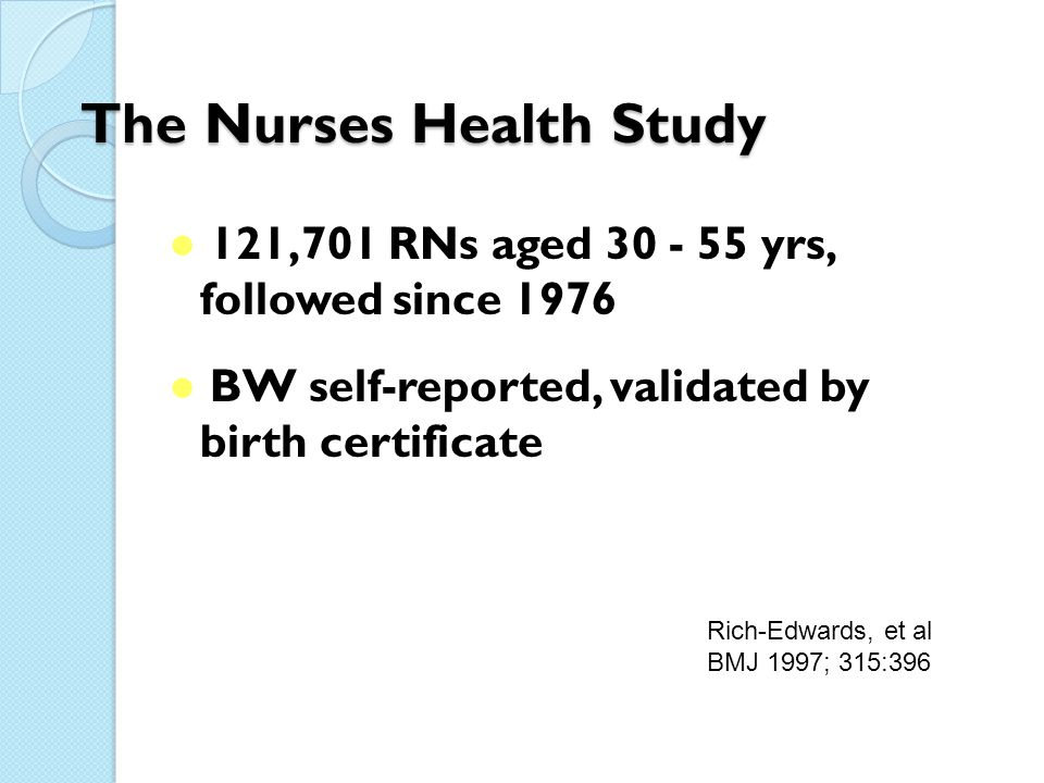 The Nurses Health Study ● 121,701 RNs aged 30 - 55 yrs, followed since 1976 ● BW self-reported, validated by birth certificate Rich-Edwards, et al BMJ 1997; 315:396