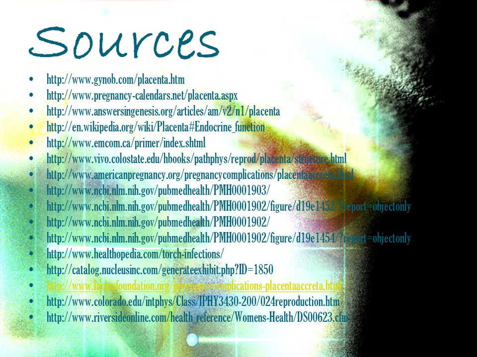 Sources http://www.gynob.com/placenta.htm http://www.pregnancy-calendars.net/placenta.aspx http://www.answersingenesis.org/articles/am/v2/n1/placenta http://en.wikipedia.org/wiki/Placenta#Endocrine_function http://www.emcom.ca/primer/index.shtml http://www.vivo.colostate.edu/hbooks/pathphys/reprod/placenta/structure.html http://www.americanpregnancy.org/pregnancycomplications/placentaaccreta.html http://www.ncbi.nlm.nih.gov/pubmedhealth/PMH0001903/ http://www.ncbi.nlm.nih.gov/pubmedhealth/PMH0001902/figure/d19e1452/?report=objectonly http://www.ncbi.nlm.nih.gov/pubmedhealth/PMH0001902/ http://www.ncbi.nlm.nih.gov/pubmedhealth/PMH0001902/figure/d19e1454/?report=objectonly http://www.healthopedia.com/torch-infections/ http://catalog.nucleusinc.com/generateexhibit.php?ID=1850 http://www.lucinafoundation.org/pregnancycomplications-placentaaccreta.html http://www.colorado.edu/intphys/Class/IPHY3430-200/024reproduction.htm http://www.riversideonline.com/health_reference/Womens-Health/DS00623.cfm