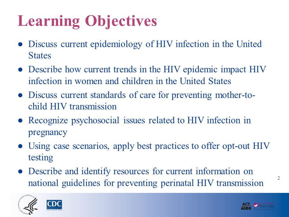 Learning Objectives ● Discuss current epidemiology of HIV infection in the United States ● Describe how current trends in the HIV epidemic impact HIV