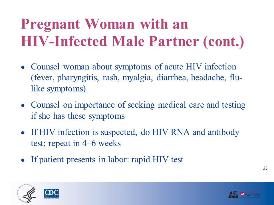 Pregnant Woman with an HIV-Infected Male Partner (cont.) ● Counsel woman about symptoms of acute HIV infection (fever, pharyngitis, rash, myalgia, dia