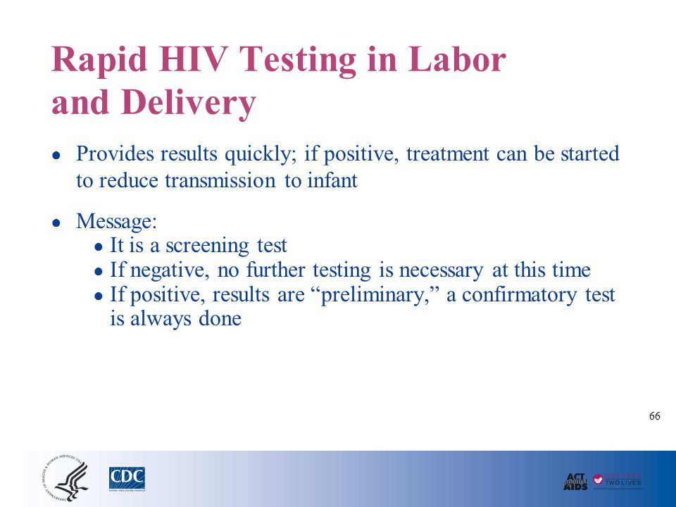 Rapid HIV Testing in Labor and Delivery ● Provides results quickly; if positive, treatment can be started to reduce transmission to infant ● Message: