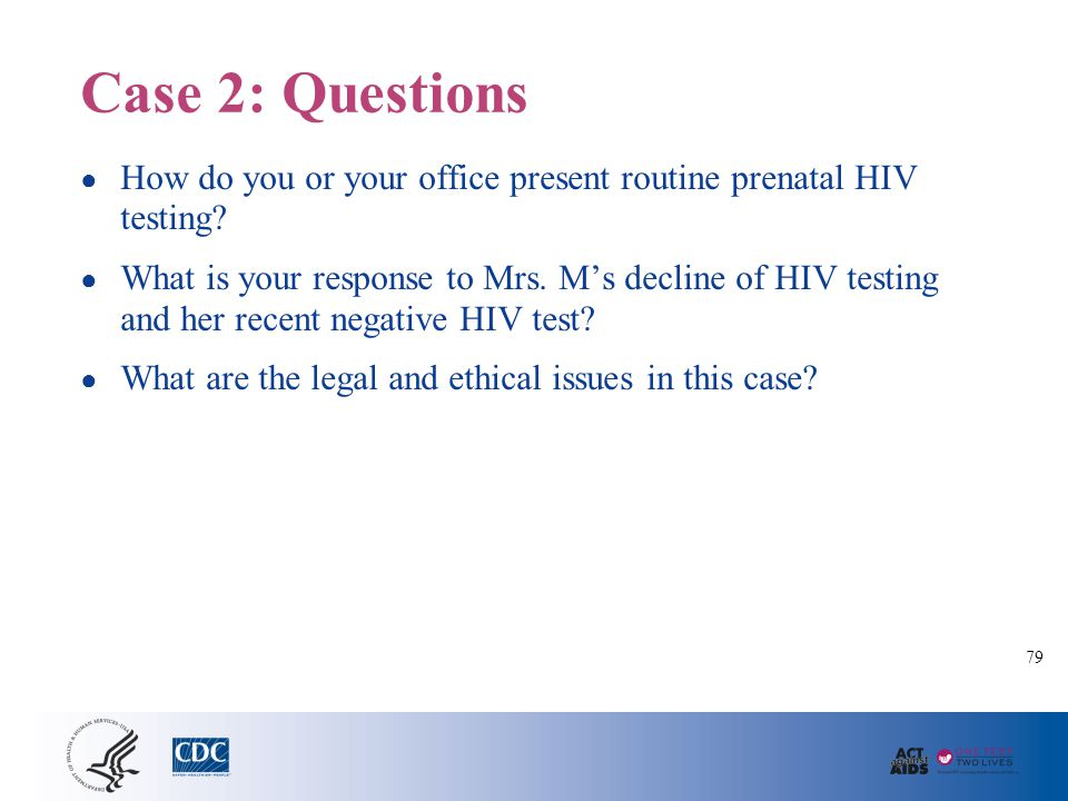 Case 2: Questions ● How do you or your office present routine prenatal HIV testing? ● What is your response to Mrs. M's decline of HIV testing and her