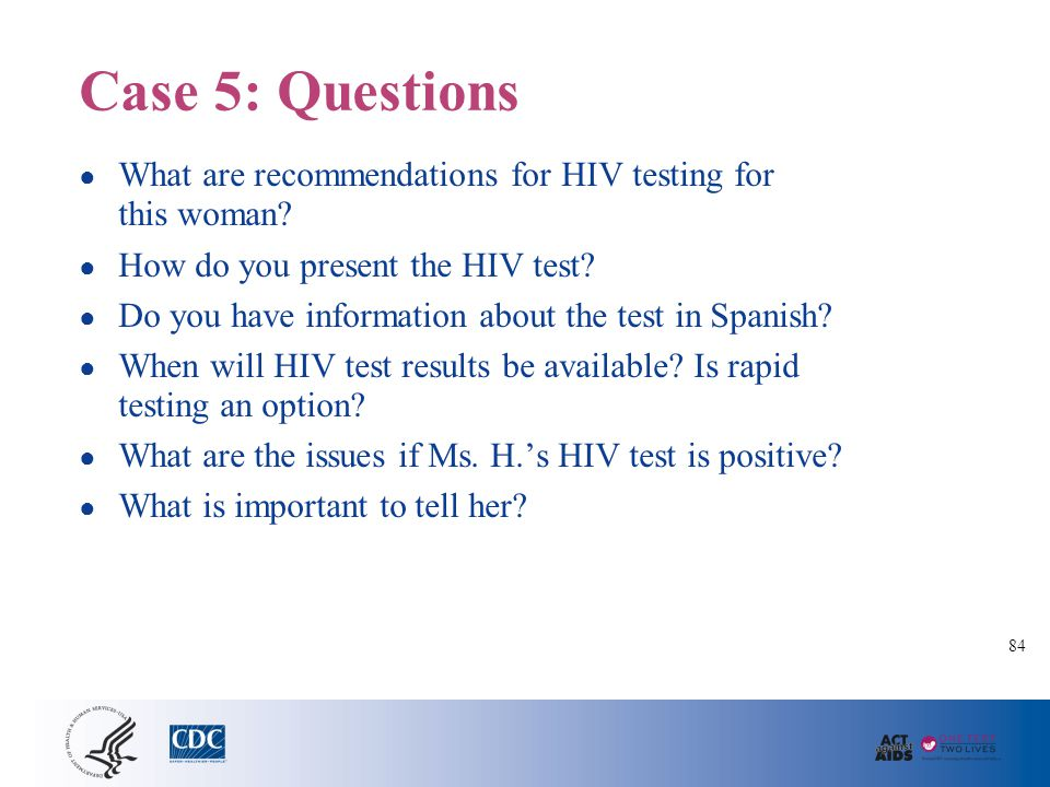Case 5: Questions ● What are recommendations for HIV testing for this woman? ● How do you present the HIV test? ● Do you have information about the te