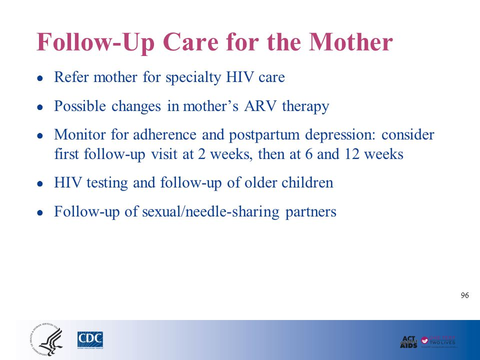 Follow-Up Care for the Mother ● Refer mother for specialty HIV care ● Possible changes in mother's ARV therapy ● Monitor for adherence and postpartum