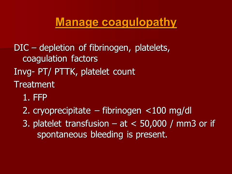 Manage coagulopathy DIC – depletion of fibrinogen, platelets, coagulation factors Invg- PT/ PTTK, platelet count Treatment 1.