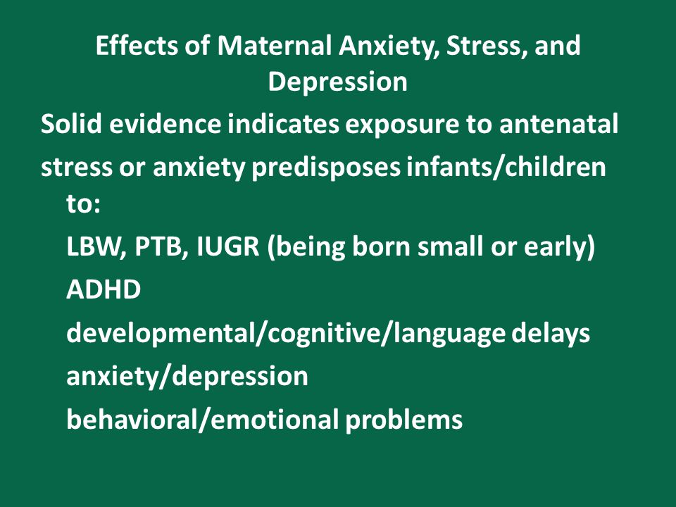 Effects of Maternal Anxiety, Stress, and Depression Solid evidence indicates exposure to antenatal stress or anxiety predisposes infants/children to: LBW, PTB, IUGR (being born small or early) ADHD developmental/cognitive/language delays anxiety/depression behavioral/emotional problems