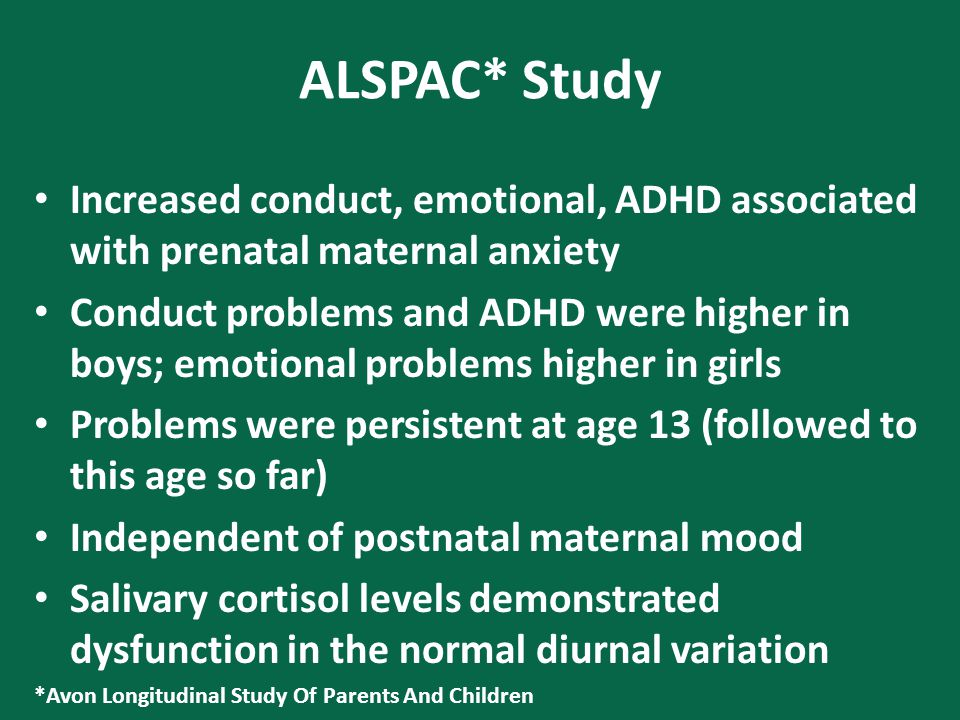 ALSPAC* Study Increased conduct, emotional, ADHD associated with prenatal maternal anxiety Conduct problems and ADHD were higher in boys; emotional problems higher in girls Problems were persistent at age 13 (followed to this age so far) Independent of postnatal maternal mood Salivary cortisol levels demonstrated dysfunction in the normal diurnal variation *Avon Longitudinal Study Of Parents And Children