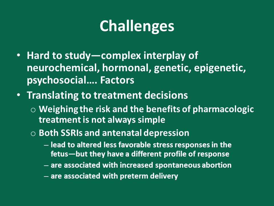 Challenges Hard to study—complex interplay of neurochemical, hormonal, genetic, epigenetic, psychosocial….