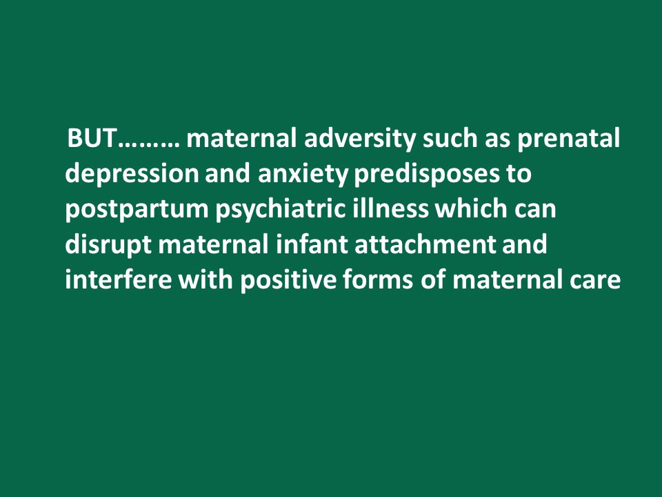BUT……… maternal adversity such as prenatal depression and anxiety predisposes to postpartum psychiatric illness which can disrupt maternal infant attachment and interfere with positive forms of maternal care