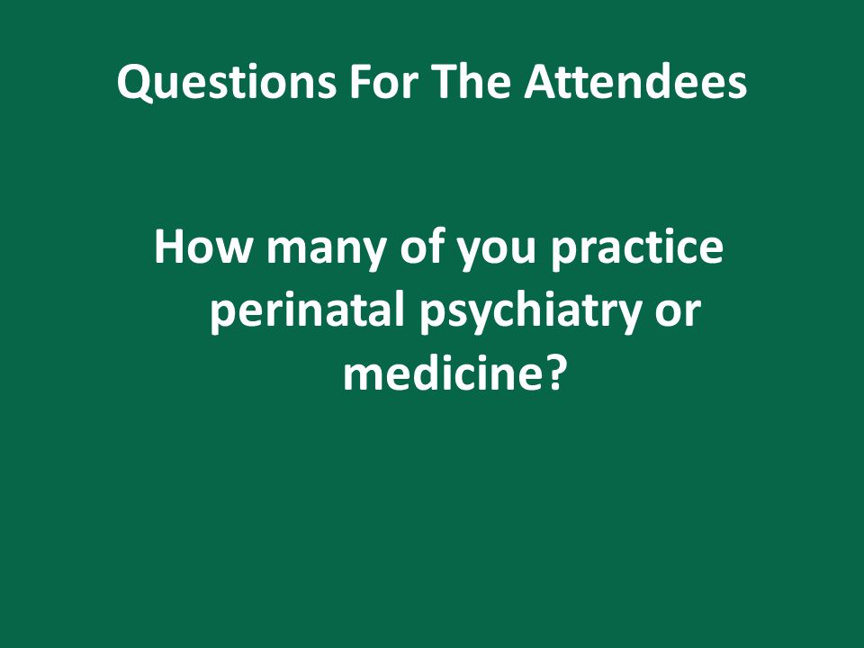 Questions For The Attendees How many of you practice perinatal psychiatry or medicine