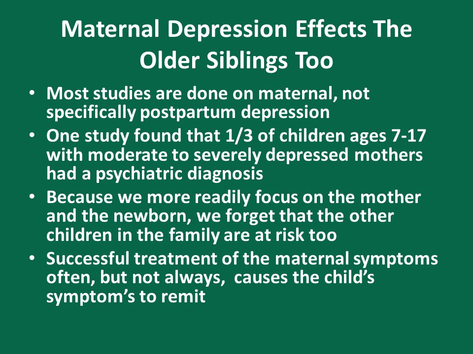Maternal Depression Effects The Older Siblings Too Most studies are done on maternal, not specifically postpartum depression One study found that 1/3 of children ages 7-17 with moderate to severely depressed mothers had a psychiatric diagnosis Because we more readily focus on the mother and the newborn, we forget that the other children in the family are at risk too Successful treatment of the maternal symptoms often, but not always, causes the child's symptom's to remit