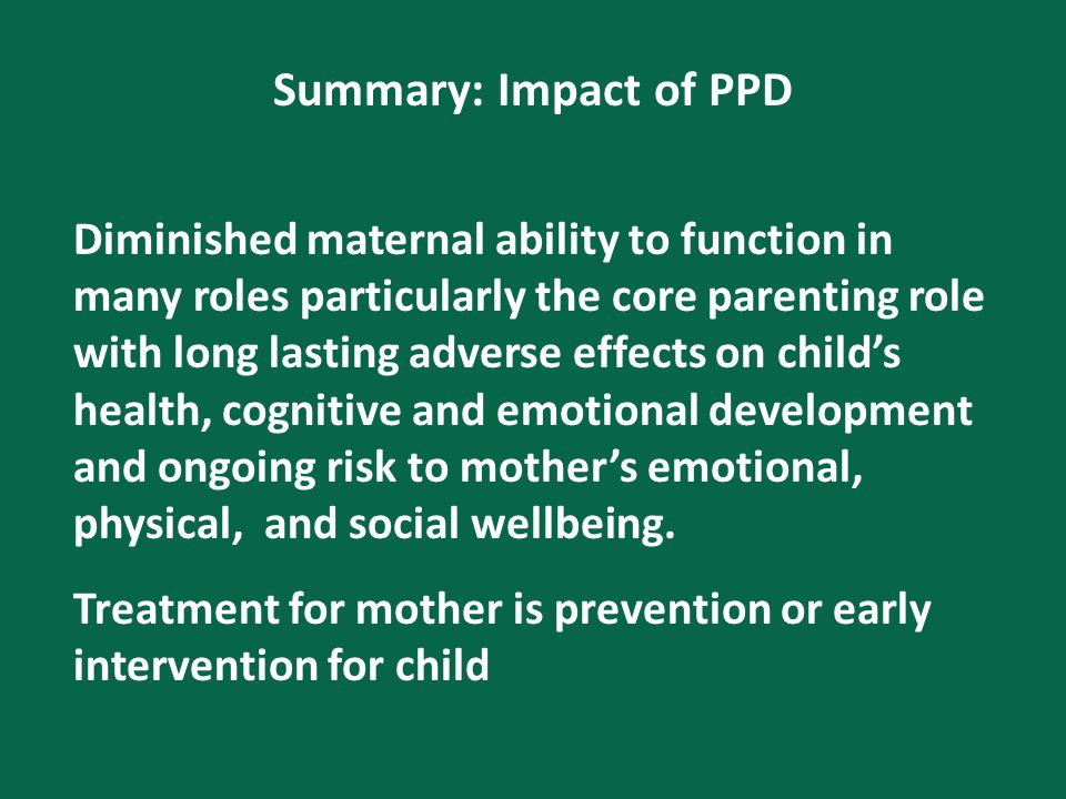 Summary: Impact of PPD Diminished maternal ability to function in many roles particularly the core parenting role with long lasting adverse effects on child's health, cognitive and emotional development and ongoing risk to mother's emotional, physical, and social wellbeing.