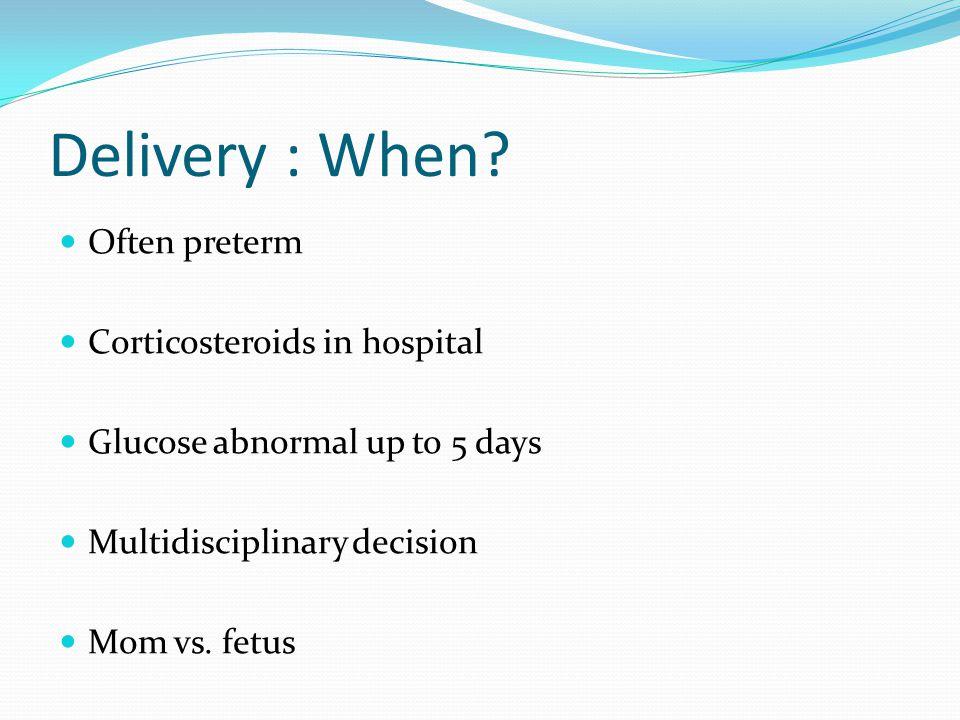 Delivery : When? Often preterm Corticosteroids in hospital Glucose abnormal up to 5 days Multidisciplinary decision Mom vs. fetus