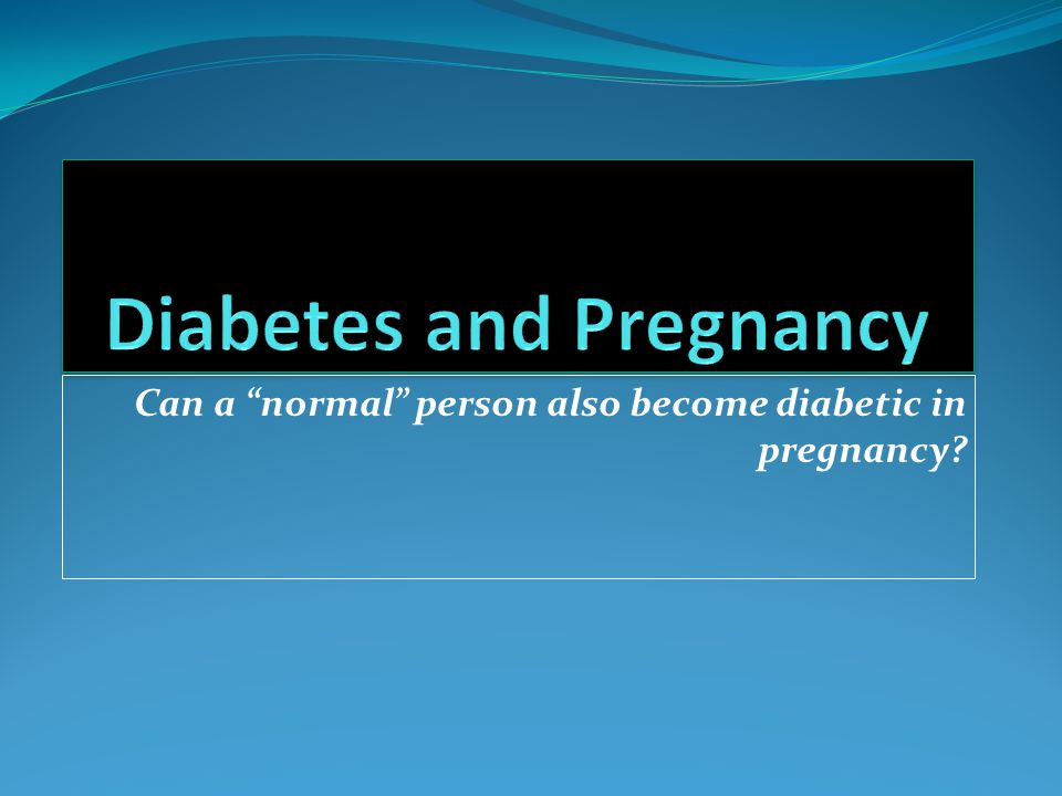 """Can a """"normal"""" person also become diabetic in pregnancy?"""