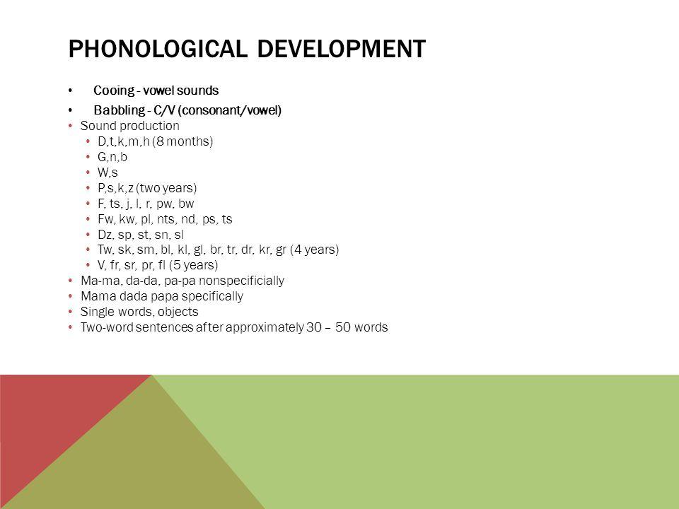 PHONOLOGICAL DEVELOPMENT Cooing - vowel sounds Babbling - C/V (consonant/vowel) Sound production D,t,k,m,h (8 months) G,n,b W,s P,s,k,z (two years) F,