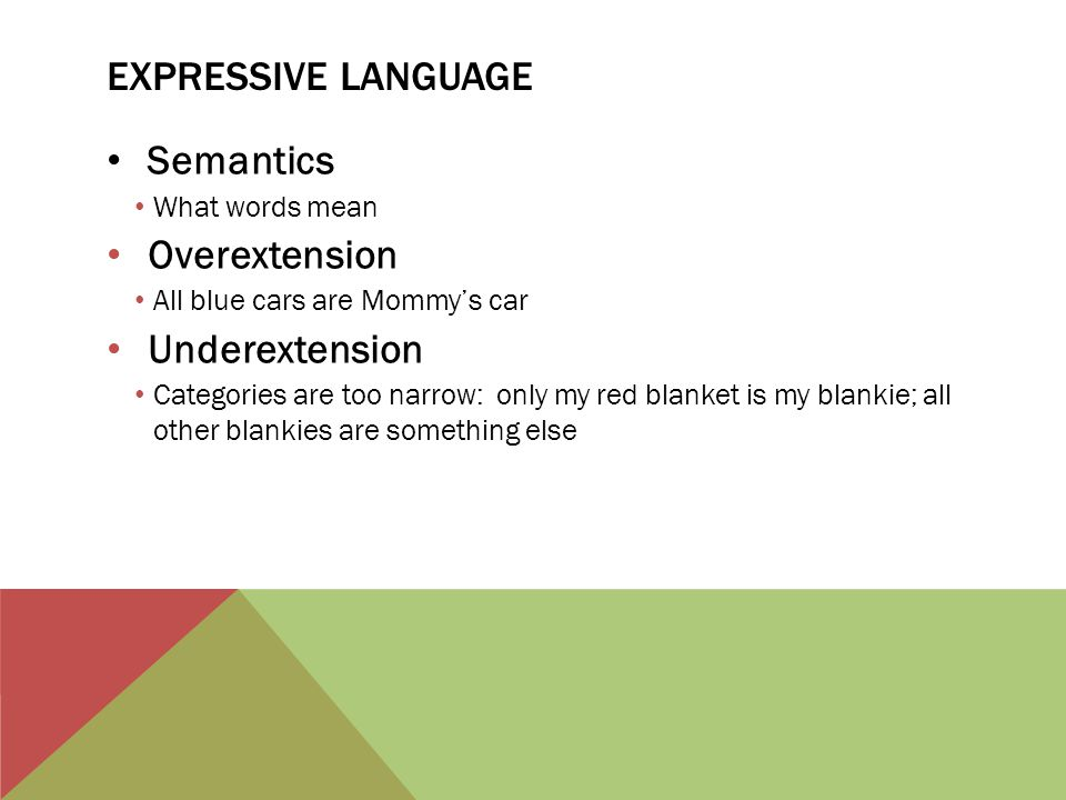EXPRESSIVE LANGUAGE Semantics What words mean Overextension All blue cars are Mommy's car Underextension Categories are too narrow: only my red blanke