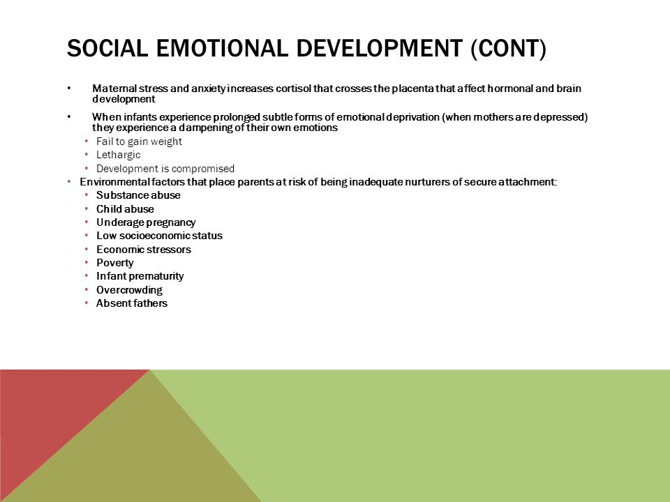 SOCIAL EMOTIONAL DEVELOPMENT (CONT) Maternal stress and anxiety increases cortisol that crosses the placenta that affect hormonal and brain developmen