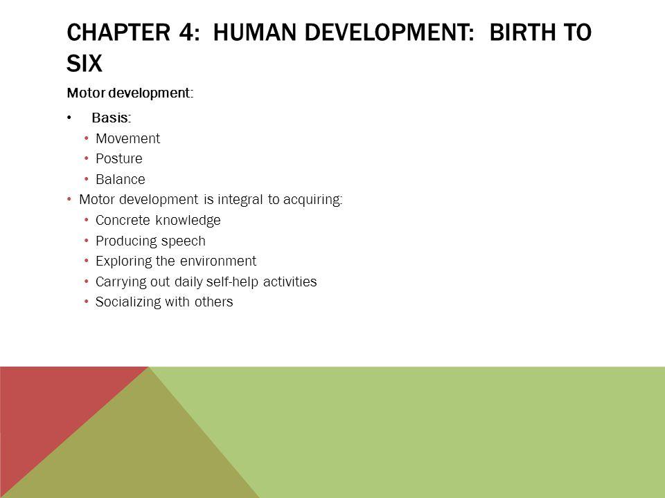 CHAPTER 4: HUMAN DEVELOPMENT: BIRTH TO SIX Motor development: Basis: Movement Posture Balance Motor development is integral to acquiring: Concrete kno