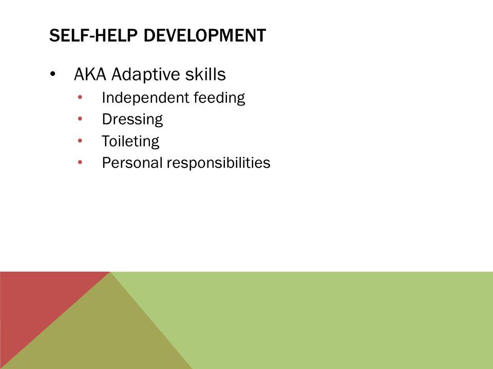 SELF-HELP DEVELOPMENT AKA Adaptive skills Independent feeding Dressing Toileting Personal responsibilities