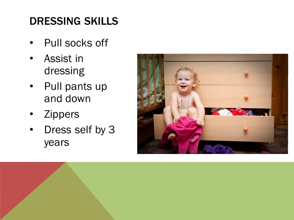 Pull socks off Assist in dressing Pull pants up and down Zippers Dress self by 3 years DRESSING SKILLS