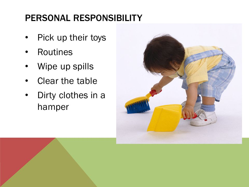 Pick up their toys Routines Wipe up spills Clear the table Dirty clothes in a hamper PERSONAL RESPONSIBILITY