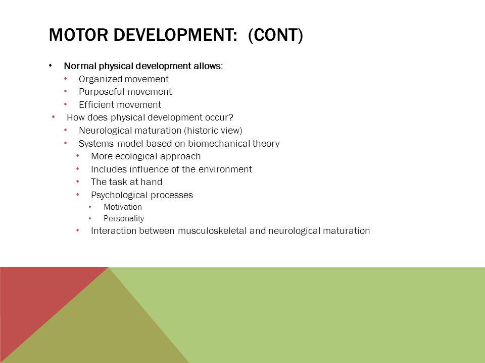 MOTOR DEVELOPMENT: (CONT) Normal physical development allows: Organized movement Purposeful movement Efficient movement How does physical development