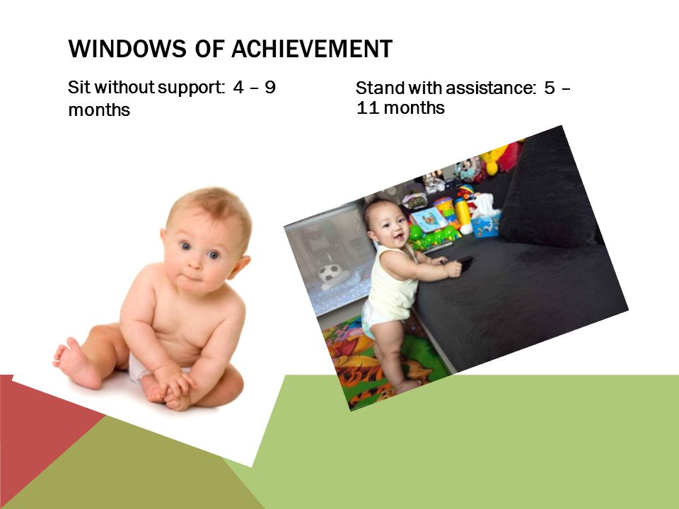 WINDOWS OF ACHIEVEMENT Sit without support: 4 – 9 months Stand with assistance: 5 – 11 months