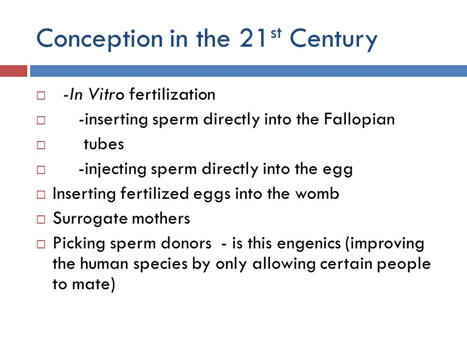 Conception in the 21 st Century  -In Vitro fertilization  -inserting sperm directly into the Fallopian  tubes  -injecting sperm directly into the