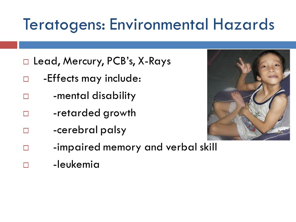 Teratogens: Environmental Hazards  Lead, Mercury, PCB's, X-Rays  -Effects may include:  -mental disability  -retarded growth  -cerebral palsy  -