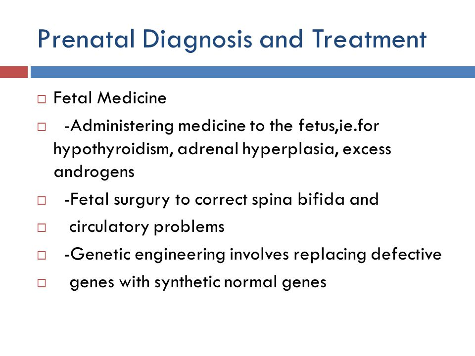 Prenatal Diagnosis and Treatment  Fetal Medicine  -Administering medicine to the fetus,ie.for hypothyroidism, adrenal hyperplasia, excess androgens