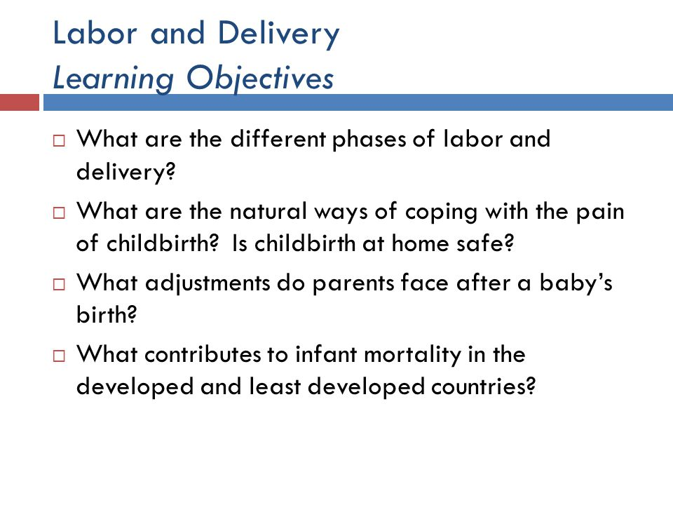 Labor and Delivery Learning Objectives  What are the different phases of labor and delivery?  What are the natural ways of coping with the pain of c
