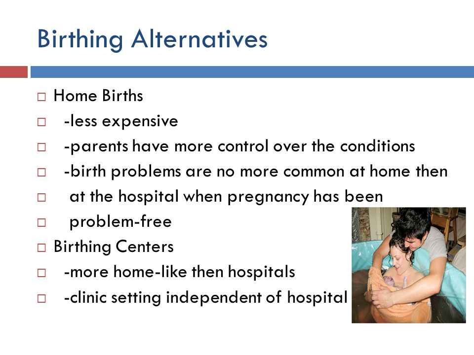 Birthing Alternatives  Home Births  -less expensive  -parents have more control over the conditions  -birth problems are no more common at home th