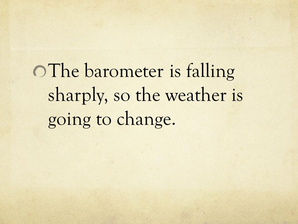 The barometer is falling sharply, so the weather is going to change.