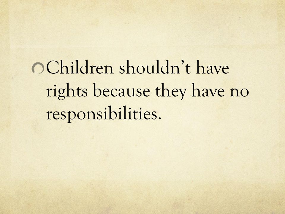 Children shouldn't have rights because they have no responsibilities.