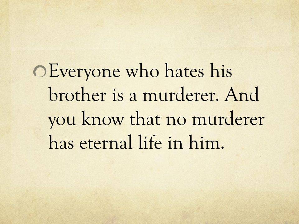 Everyone who hates his brother is a murderer. And you know that no murderer has eternal life in him.