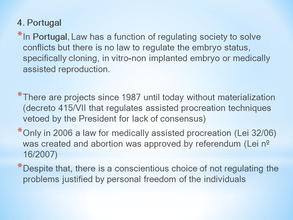 4. Portugal * In Portugal, Law has a function of regulating society to solve conflicts but there is no law to regulate the embryo status, specifically