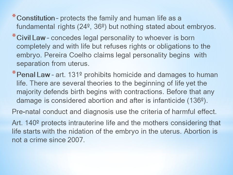 * Constitution – protects the family and human life as a fundamental rights (24º, 36º) but nothing stated about embryos. * Civil Law – concedes legal