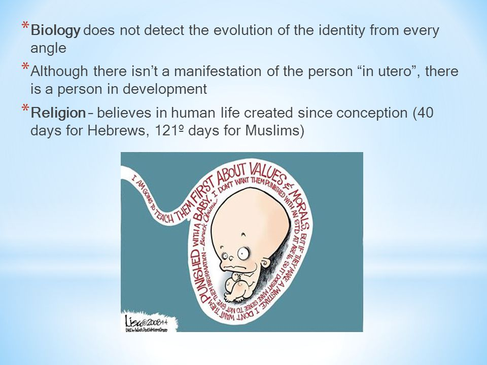 * Biology does not detect the evolution of the identity from every angle * Although there isn't a manifestation of the person in utero , there is a person in development * Religion – believes in human life created since conception (40 days for Hebrews, 121º days for Muslims)