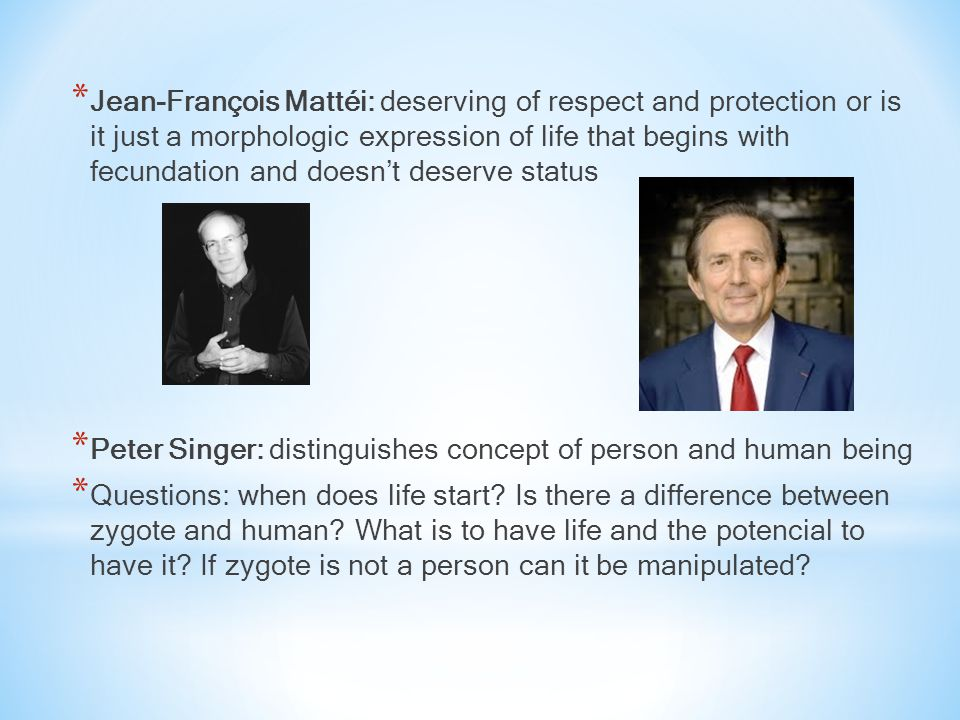* Jean-François Mattéi: deserving of respect and protection or is it just a morphologic expression of life that begins with fecundation and doesn't deserve status * Peter Singer: distinguishes concept of person and human being * Questions: when does life start.