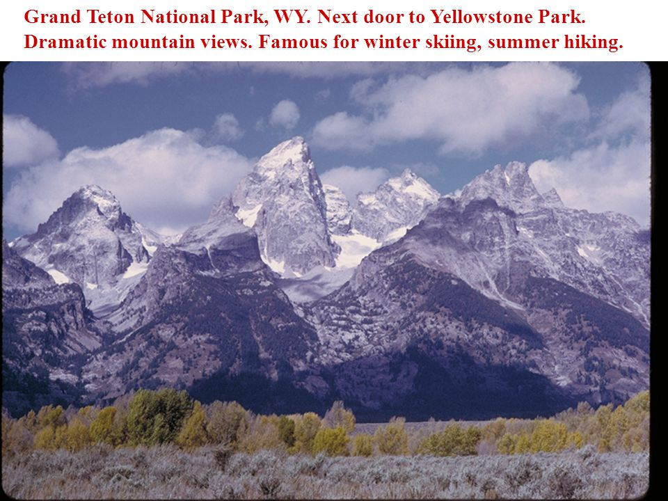 Grand Teton National Park, WY. Next door to Yellowstone Park. Dramatic mountain views. Famous for winter skiing, summer hiking.