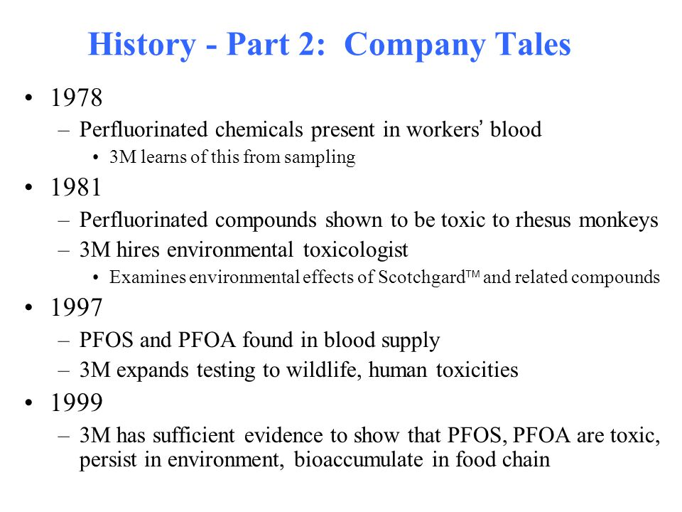 History - Part 2: Company Tales 1978 –Perfluorinated chemicals present in workers ' blood 3M learns of this from sampling 1981 –Perfluorinated compoun