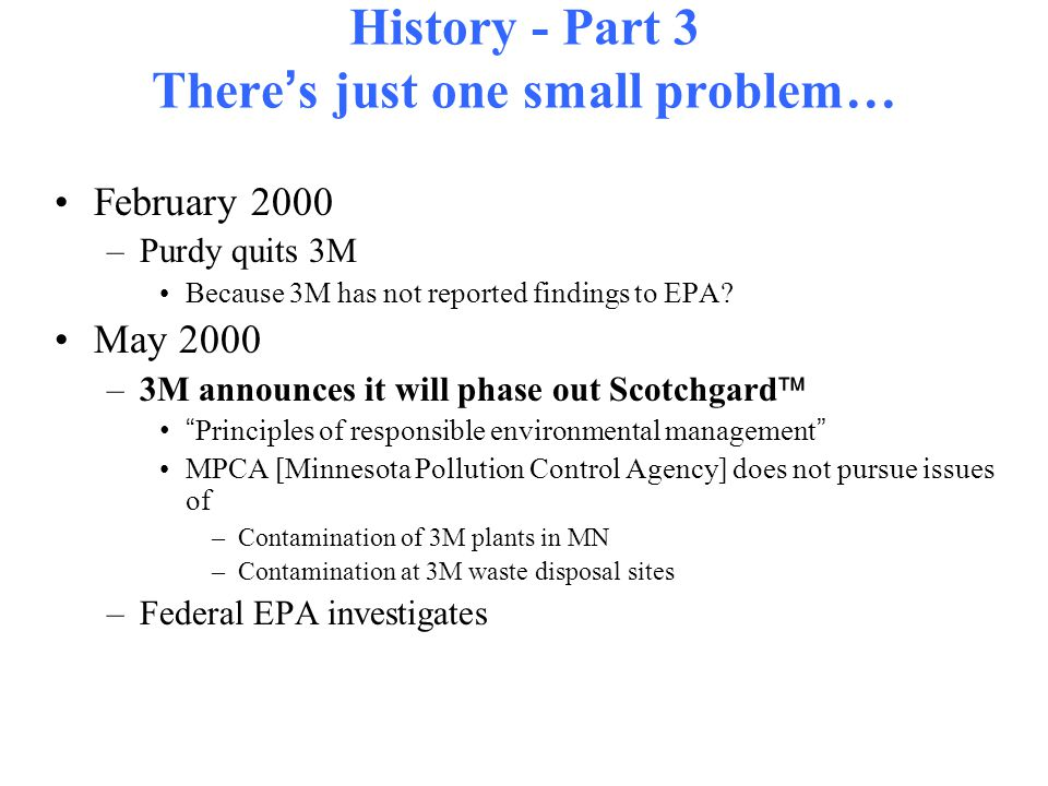 History - Part 3 There ' s just one small problem… February 2000 –Purdy quits 3M Because 3M has not reported findings to EPA.